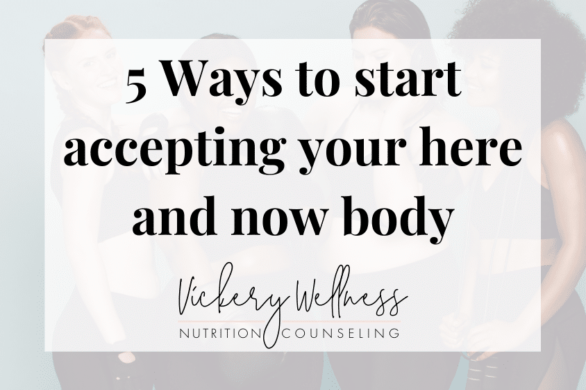 5 ways to start accepting your here and now body, Vickery Wellness, Dietitian Nutritionist Athens GA